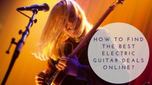 How to Find the Best Electric Guitar Deals Online?