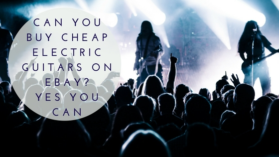 Can You Buy Cheap Electric Guitars on EBay- Yes You Can.