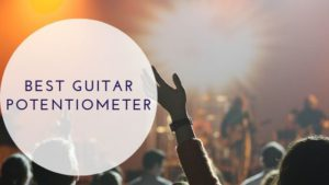 Best Guitar Potentiometer